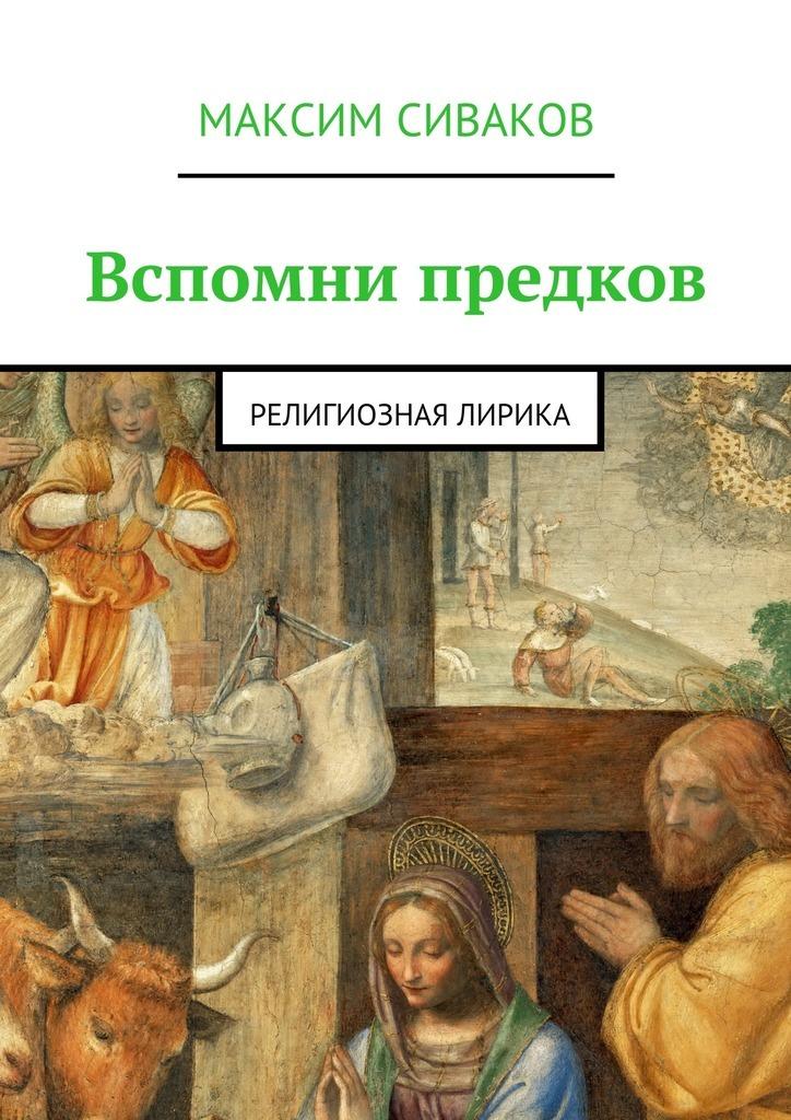 Максим Викторович Сиваков Вспомни предков. Религиозная лирика