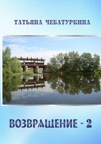 Татьяна Александровна Чебатуркина - Возвращение-2. Повесть