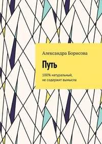 Александра Борисова - Путь. 100% натуральный, несодержит вымысла