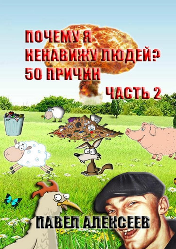 Павел Алексеев Почему я ненавижу людей? 50 причин. Часть 2 лесоповал я куплю тебе дом lp