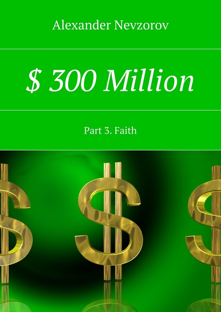 Alexander Nevzorov $ 300 Million. Part 3. Faith alexander nevzorov $ 300 million as for 3 months to become the owner of 300000000 $