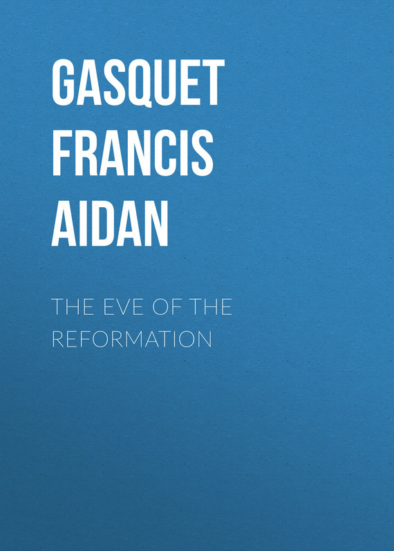 Gasquet Francis Aidan The Eve of the Reformation gasquet francis aidan breaking with the past or catholic principles abandoned at the reformation