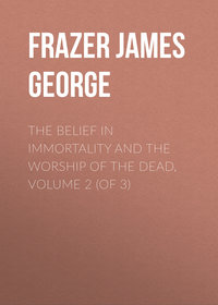 Frazer James George - The Belief in Immortality and the Worship of the Dead, Volume 2 (of 3)