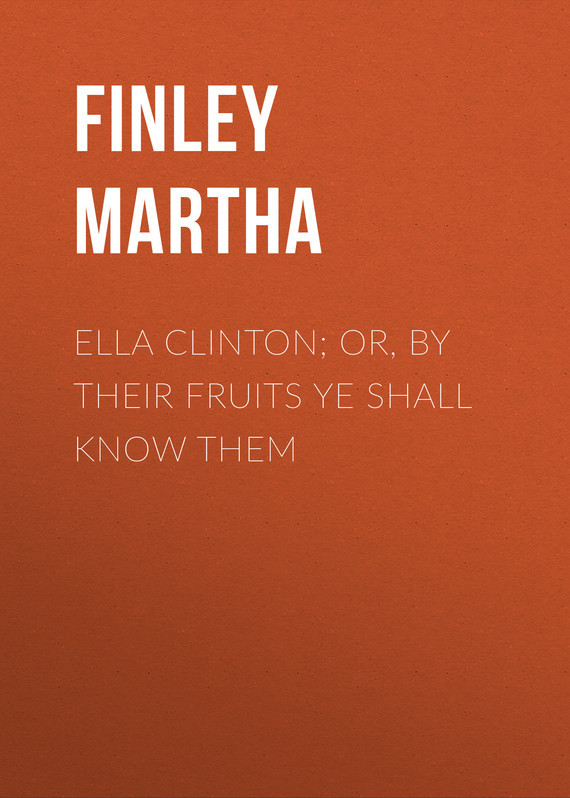 Finley Martha Ella Clinton; or, By Their Fruits Ye Shall Know Them all we shall know