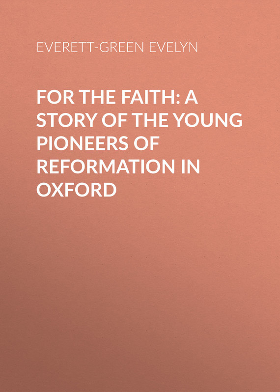 Everett-Green Evelyn For the Faith: A Story of the Young Pioneers of Reformation in Oxford c dixon scott contesting the reformation isbn 9781118272282