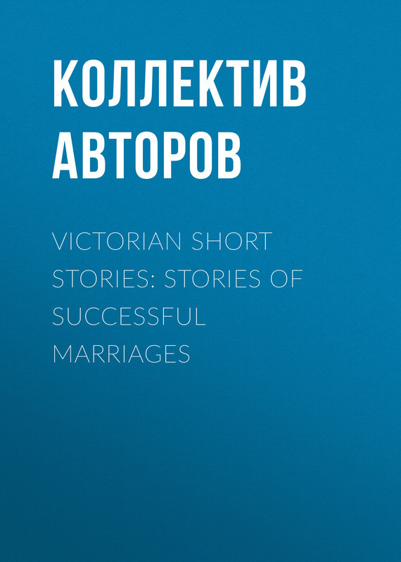 Коллектив авторов Victorian Short Stories: Stories of Successful Marriages uncanny stories