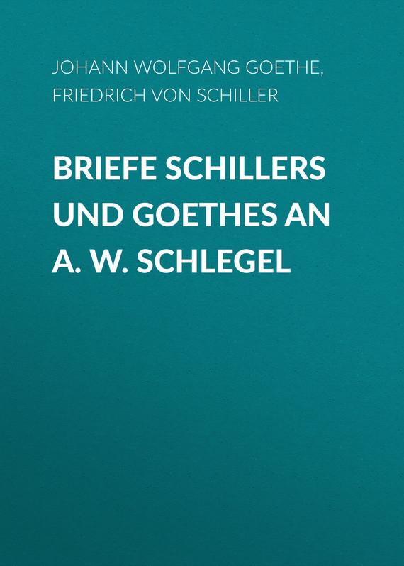 Friedrich von Schiller Briefe Schillers und Goethes an A. W. Schlegel johann wolfgang von goethe goethes briefe an leipziger freunde