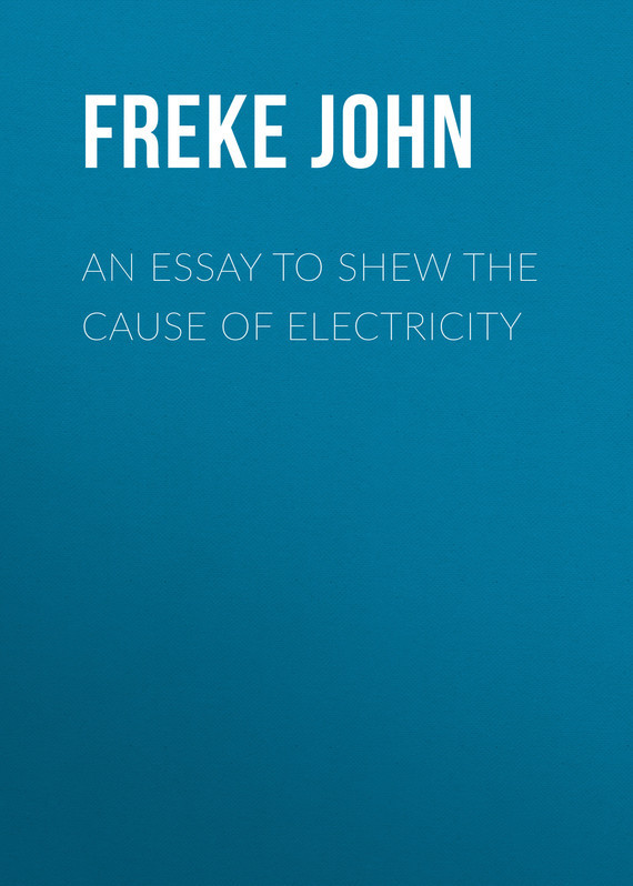 Freke John An Essay to Shew the Cause of Electricity blake pierce cause to run