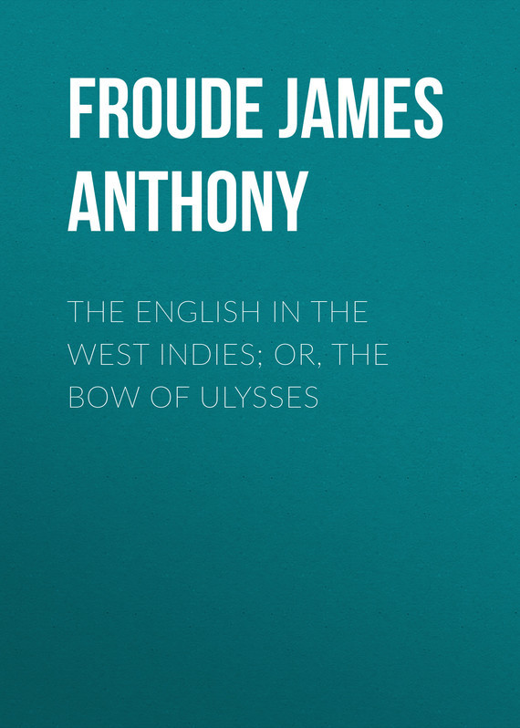 Froude James Anthony The English in the West Indies; Or, The Bow of Ulysses bryan edwards the history civil and commercial of the british west indies vol 1