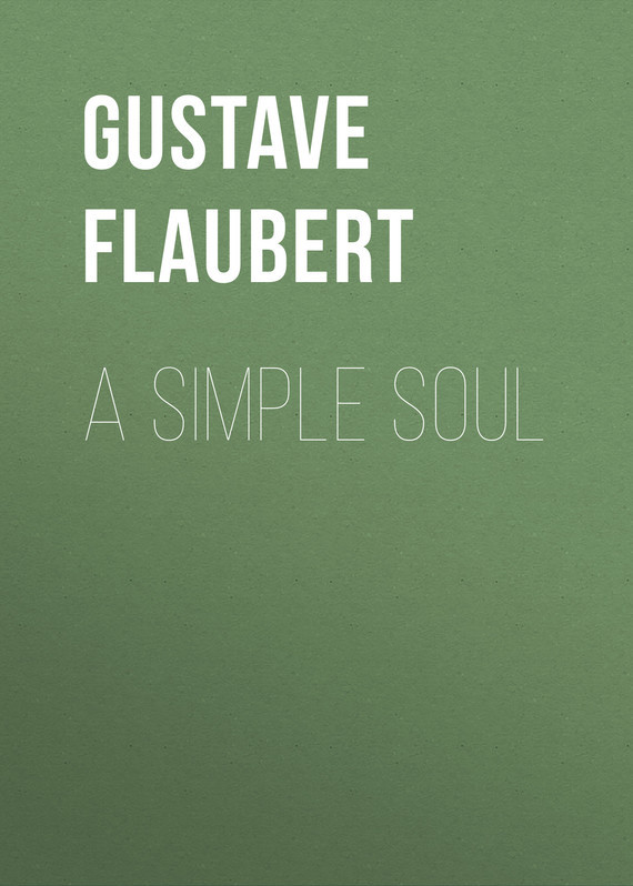 Gustave Flaubert A Simple Soul gustave flaubert sentimental education or the history of a young man volume 2