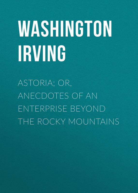Washington Irving Astoria; Or, Anecdotes of an Enterprise Beyond the Rocky Mountains