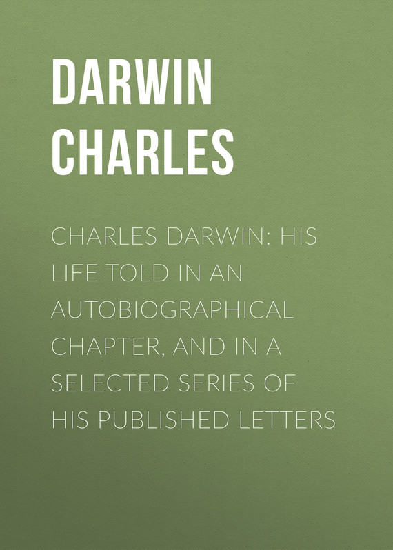 Чарльз Дарвин Charles Darwin: His Life Told in an Autobiographical Chapter, and in a Selected Series of His Published Letters life selected quotations