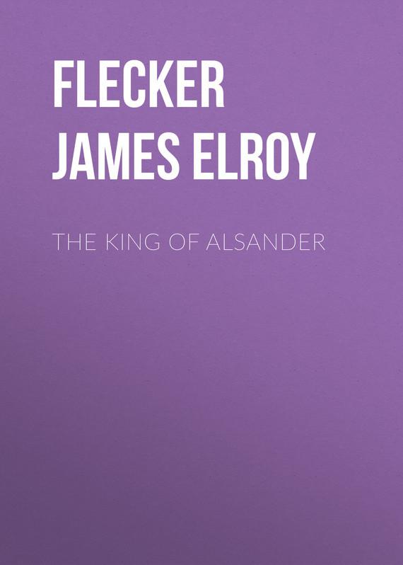 Flecker James Elroy The King of Alsander flecker james elroy the king of alsander