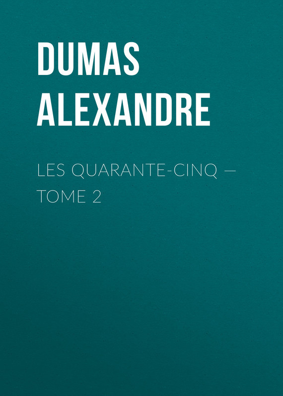 Александр Дюма Les Quarante-Cinq — Tome 2 les quarante cinq tome ii