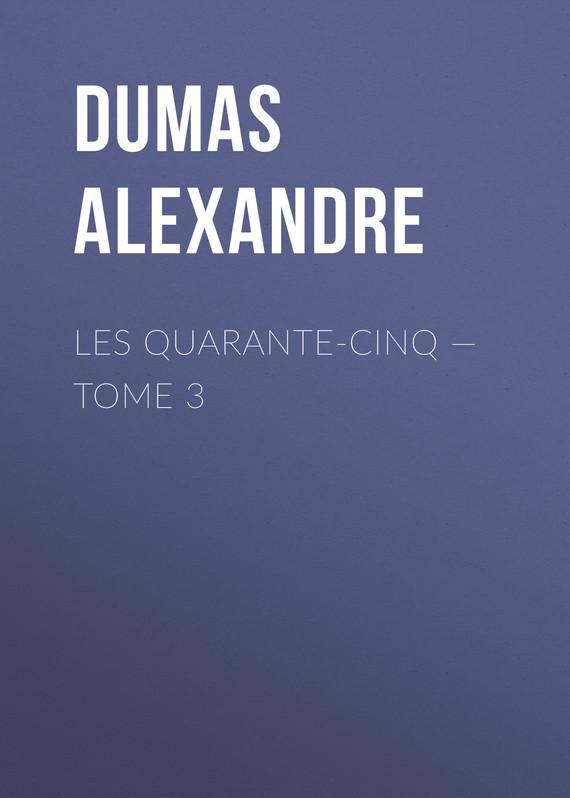 Александр Дюма Les Quarante-Cinq — Tome 3 les quarante cinq tome ii