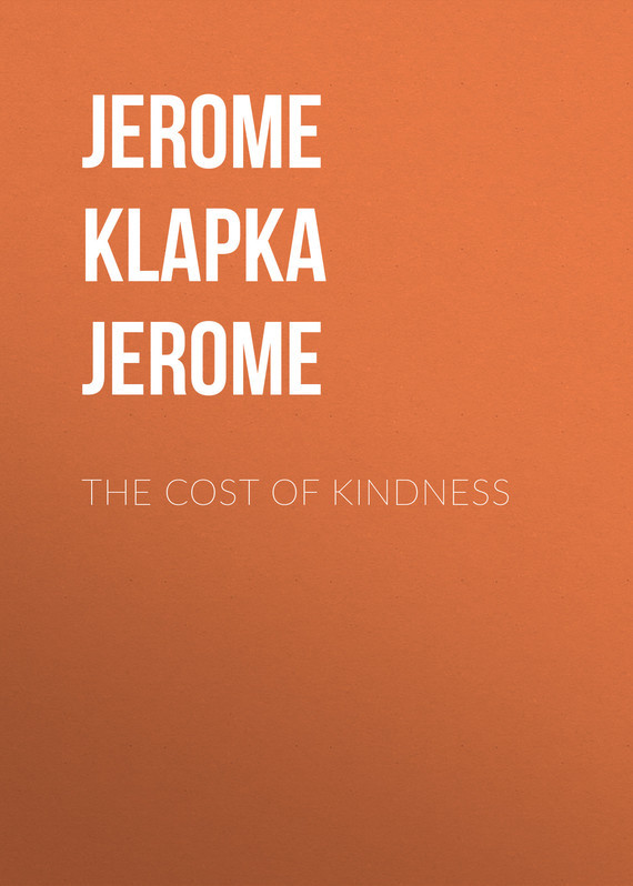 Джером Клапка Джером The Cost of Kindness джером клапка джером the cost of kindness