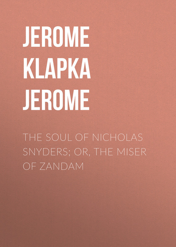 Джером Клапка Джером The Soul of Nicholas Snyders; Or, The Miser of Zandam джером клапка джером the cost of kindness