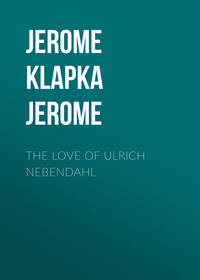 Джером Клапка Джером - The Love of Ulrich Nebendahl