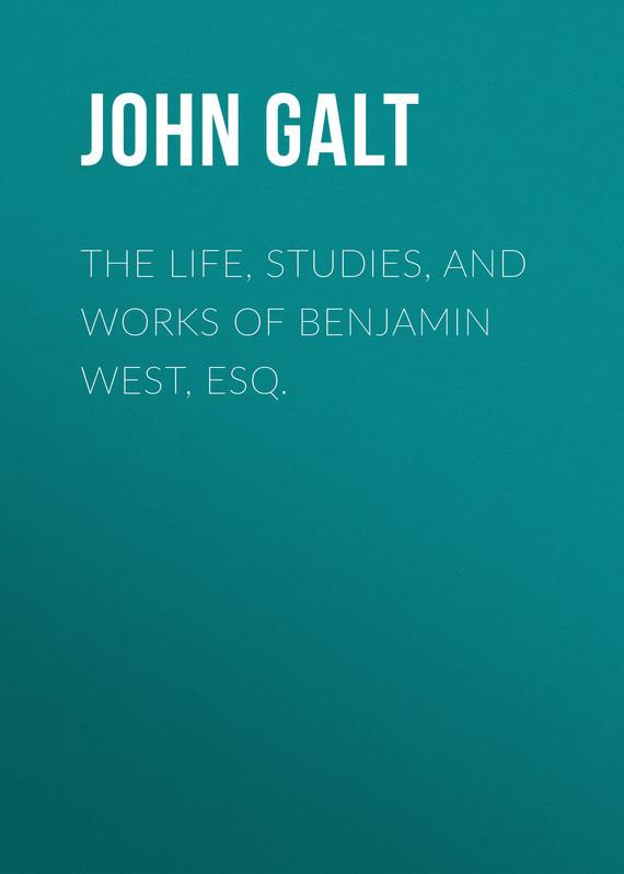 John Galt The Life, Studies, and Works of Benjamin West, Esq.