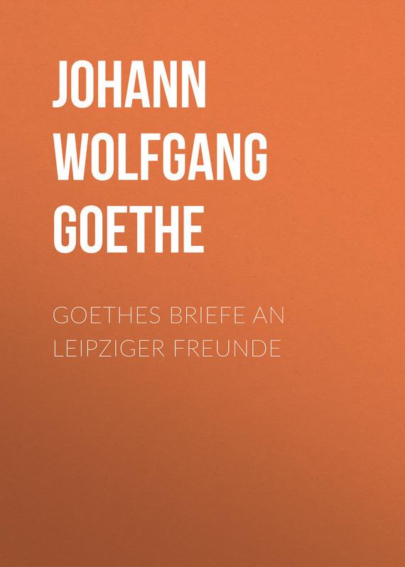 Иоганн Вольфганг фон Гёте Goethes Briefe an Leipziger Freunde johann wolfgang von goethe goethes briefe an leipziger freunde
