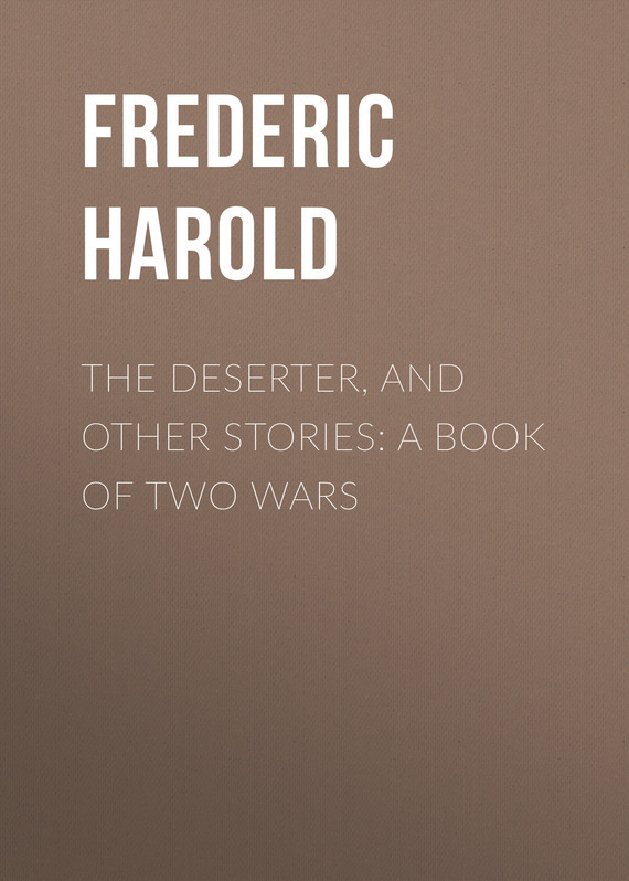 Frederic Harold The Deserter, and Other Stories: A Book of Two Wars