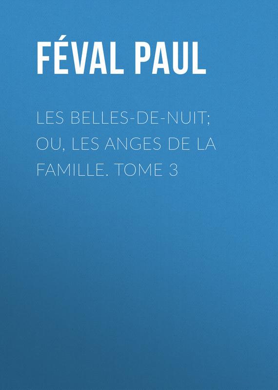 Féval Paul Les belles-de-nuit; ou, les anges de la famille. tome 3 epiphone les paul studio ebony ch