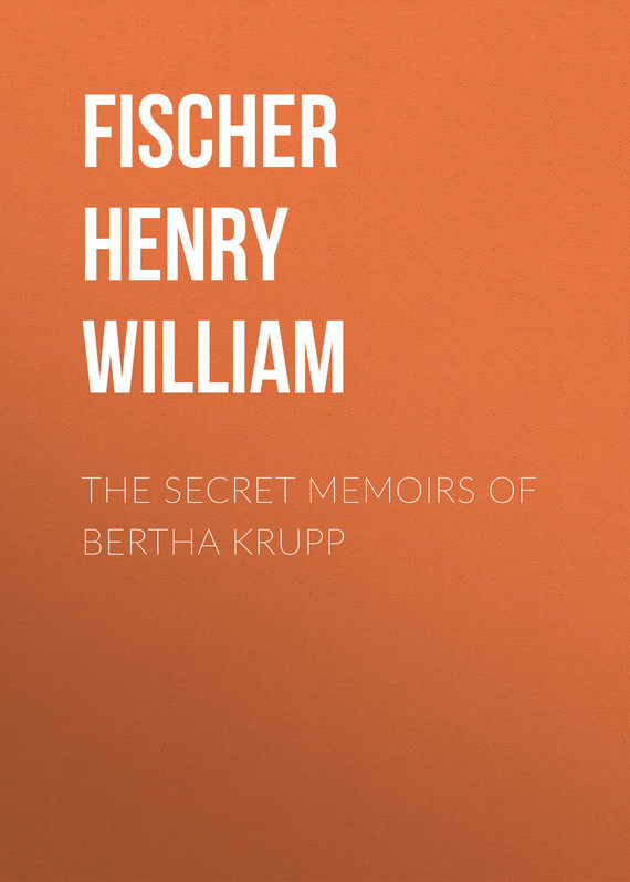 Fischer Henry William The Secret Memoirs of Bertha Krupp frost william henry the knights of the round table