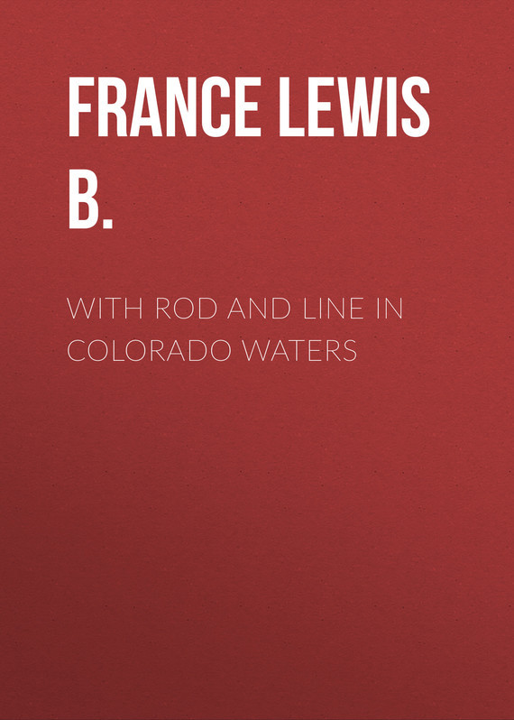 France Lewis B. With Rod and Line in Colorado Waters