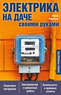 Юрий Морозов - Электрика на даче своими руками. Полное руководство