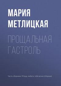 Мария Метлицкая - Прощальная гастроль