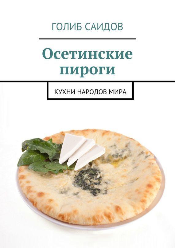 Голиб Саидов Осетинские пироги. Кухни народовмира отсутствует осетинские пироги 1000 и 1 рецепт