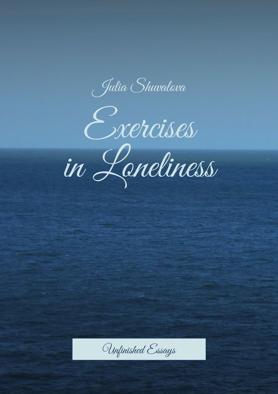 Julia Shuvalova Exercises in Loneliness. Unfinished Essays