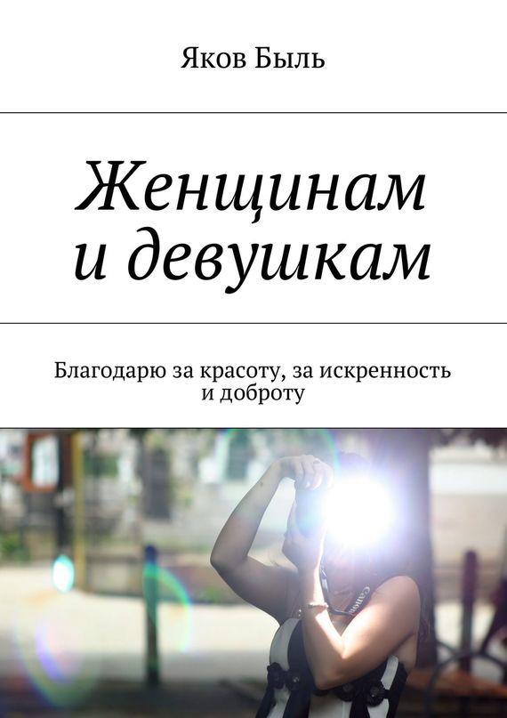 Яков Быль - Женщинам идевушкам. Благодарю закрасоту, заискренность идоброту