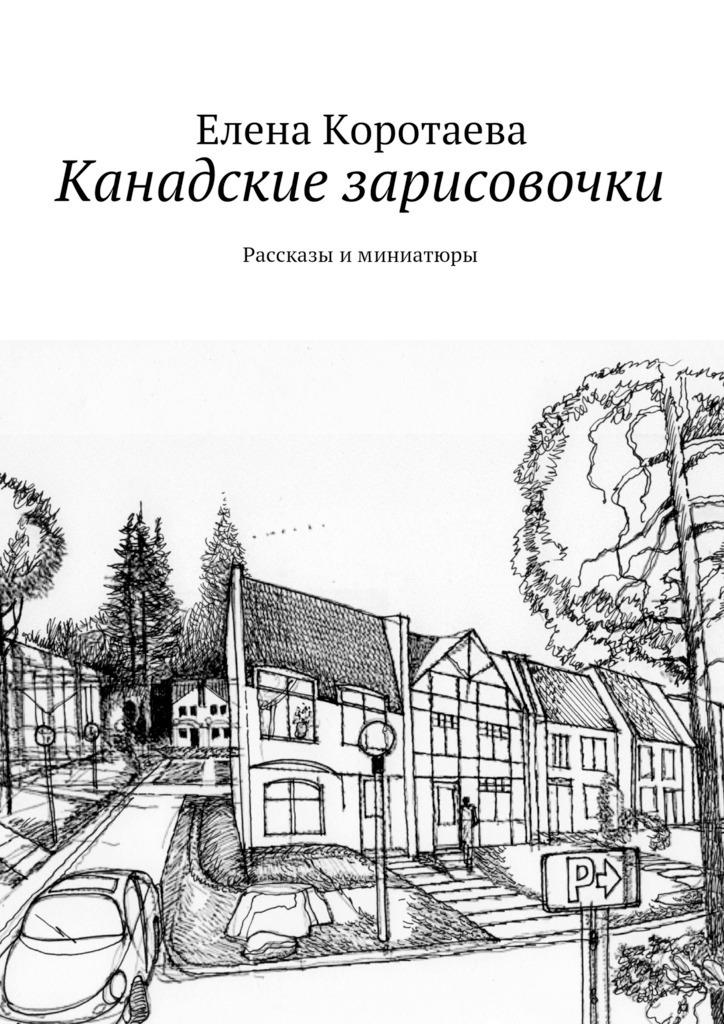 Елена Коротаева Канадские зарисовочки. Рассказы иминиатюры канадские шатуны на приору купить
