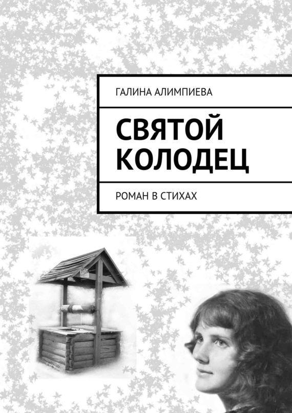 Галина Александровна Алимпиева Святой колодец. Роман встихах