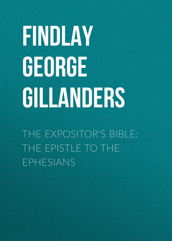Findlay George Gillanders The Expositor's Bible: The Epistle to the Ephesians the meat cake bible