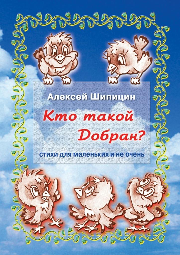 Алексей Шипицин Кто такой Добран? Стихи для маленьких и не очень алексей шипицин дедушка2 0 пути неисповедимы…