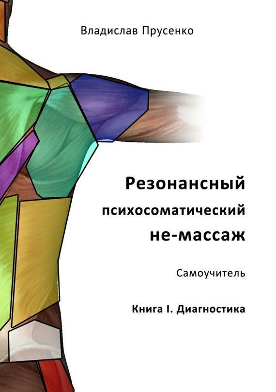 Владислав Прусенко - Резонансный психосоматический не-массаж. Самоучитель. Книга I. Диагностика