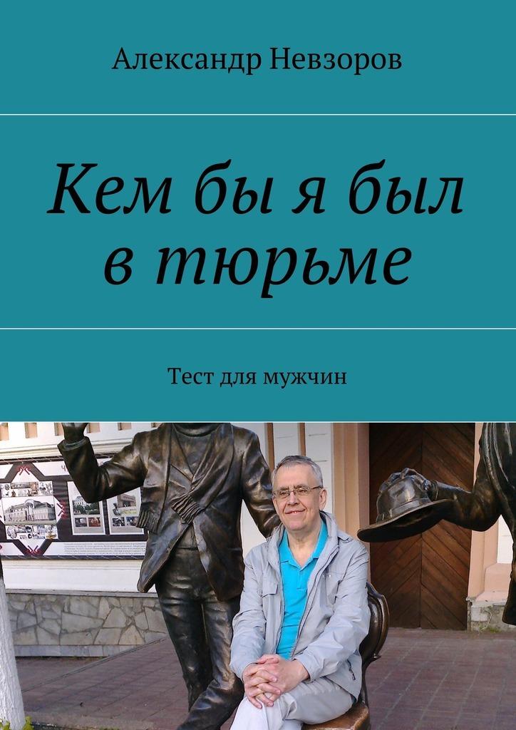 Александр Невзоров - Кембы я был втюрьме. Тест для мужчин