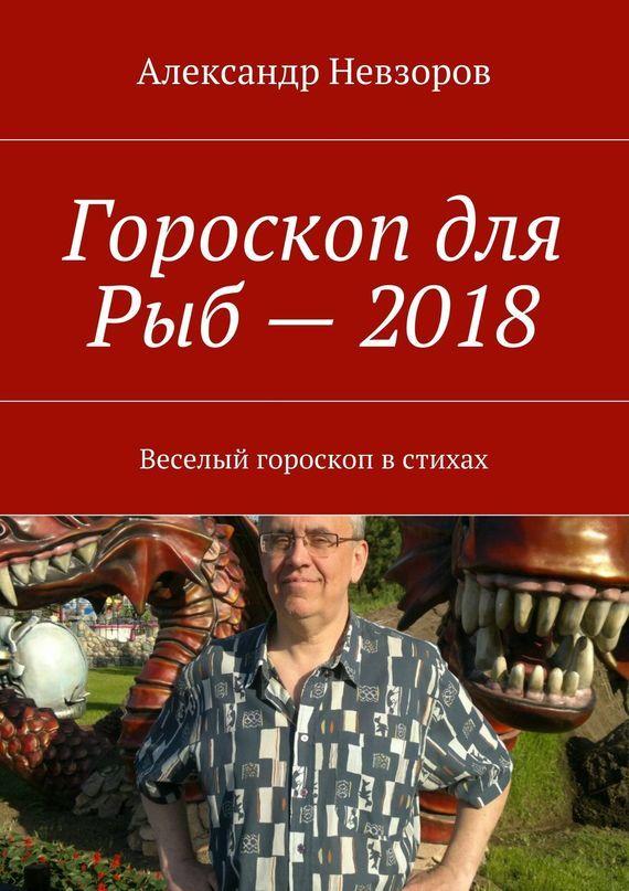 Александр Невзоров - Гороскоп для Рыб– 2018. Веселый гороскоп встихах