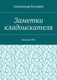 Александр Григорьевич Косарев - Заметки кладоискателя. Выпуск№6