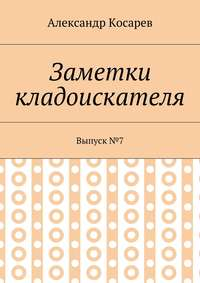 Александр Григорьевич Косарев - Заметки кладоискателя. Выпуск№7