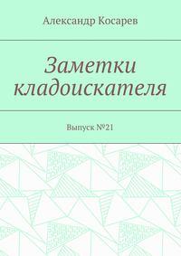 Александр Григорьевич Косарев - Заметки кладоискателя. Выпуск№21
