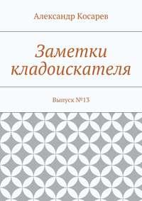 Александр Григорьевич Косарев - Заметки кладоискателя. Выпуск№13