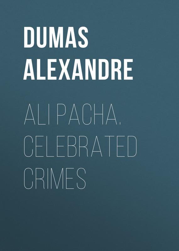 Александр Дюма Ali Pacha. Celebrated Crimes александр дюма ali pacha celebrated crimes