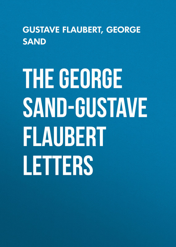 Жорж Санд The George Sand-Gustave Flaubert Letters gustave flaubert sentimental education or the history of a young man volume 2