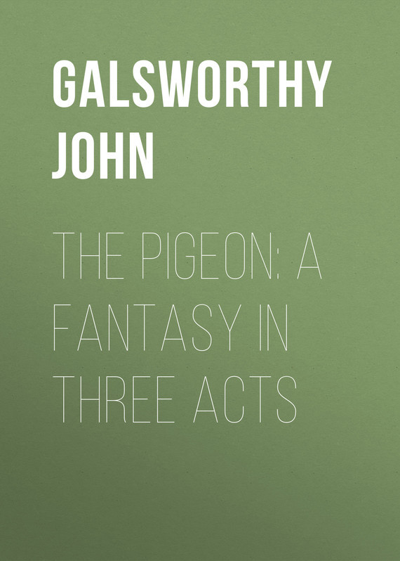Galsworthy John The Pigeon: A Fantasy in Three Acts the pigeon wants a puppy