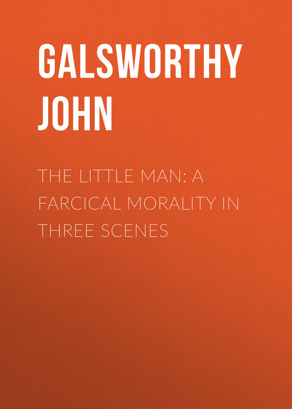 Galsworthy John The Little Man: A Farcical Morality in Three Scenes the little man