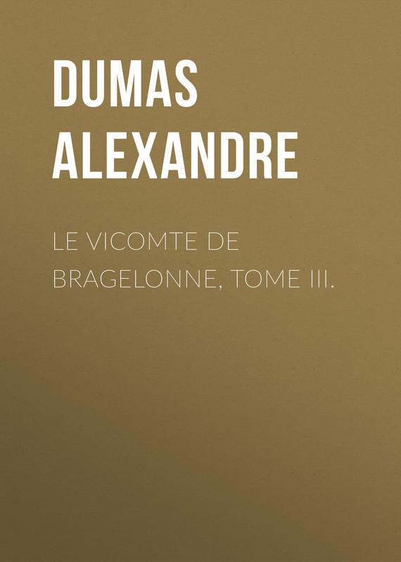 Александр Дюма Le vicomte de Bragelonne, Tome III. александр дюма le chevalier d harmental