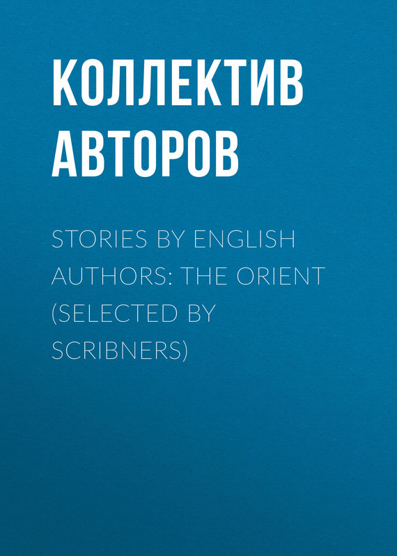 Коллектив авторов Stories by English Authors: The Orient (Selected by Scribners) коллектив авторов english love stories